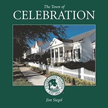 The Town of Celebration  A pictorial look at Celebration Florida Disney s neo-traditional community built in the early 1990s on the southern-most tip of Walt Disney World  Volume 1