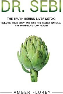 Dr. Sebi: The Truth behind Liver Detox: Cleanse your body, find the Secret Natural way to improve your Health