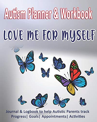 Autism Planner & Workbook: Love Me For Myself: Journal & Logbook to help Autistic Parents track Prog