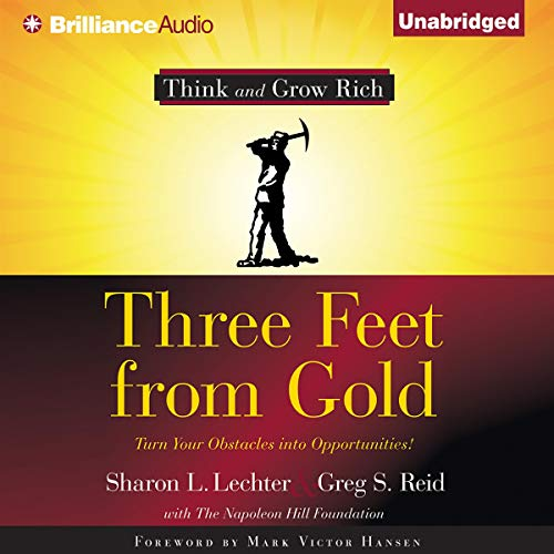 Three Feet from Gold     Turn Your Obstacles Into Opportunities              Written by:                                                                                                                                 Sharon L. Lechter,                                                                                        Greg S. Reid                               Narrated by:                                                                                                                                 Dan John Miller                      Length: 5 hrs and 28 mins     7 ratings     Overall 4.9