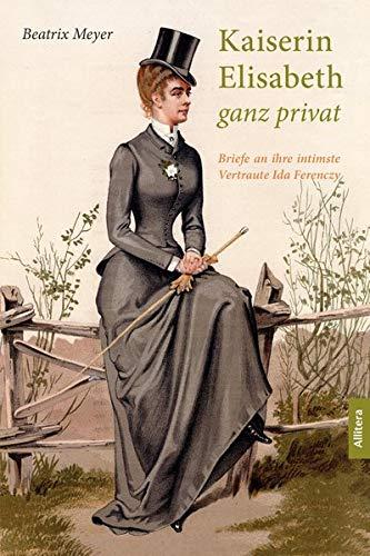 Kaiserin Elisabeth ganz privat: Briefe an ihre intimste Vertraute Ida Ferency