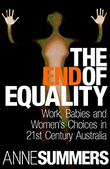 The End Of Equality: Work, Babies and Women's Choices in 21st Century Australia by [Anne Summers]
