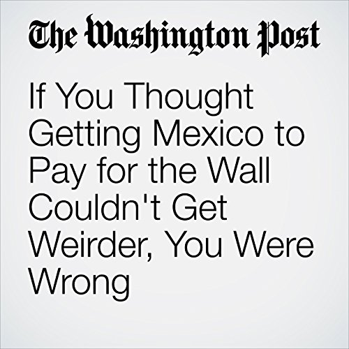 If You Thought Getting Mexico to Pay for the Wall Couldn't Get Weirder, You Were Wrong copertina