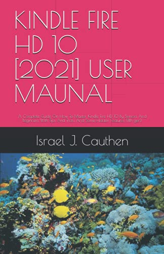 KINDLE FIRE HD 10 [2021] USER MAUNAL: A Complete Guide On How To Master Kindle Fire HD 10 By Seniors And Beginners With Tips And Tricks And Some Hidden Features (11th gen)