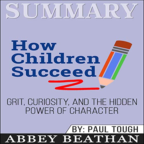 Summary of How Children Succeed: Grit, Curiosity, and the Hidden Power of Character by Paul Tough audiobook cover art