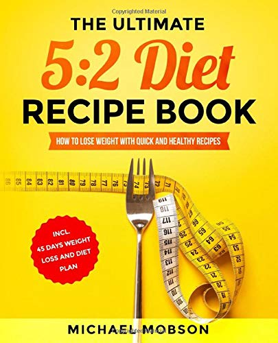 The Ultimate 5:2 Diet Recipe Book: How to Lose Weight with Quick and Healthy Recipes incl. 45 Days Weight Loss and Diet Plan