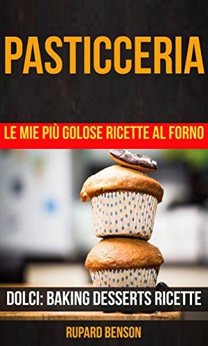 Pasticceria: Le mie più golose ricette al forno (Dolci: Baking Desserts Ricette)