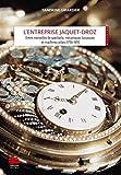L'entreprise Jaquet-Droz - Entre merveilles de spectacle, mécaniques luxueuses et machines utiles 1758-1811