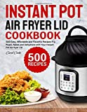 Instant Pot Air Fryer Lid Cookbook: 500 Easy, Affordable and Flavorful Recipes to Fry, Roast, Bakes and Dehydrate with Your Instant Pot Air fryer Lid