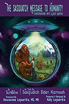 [SunBow TrueBrother, Airis Illustrations, Kelly Lapseritis]のThe Sasquatch Message to Humanity: Conversations with Elder Kamooh (English Edition)