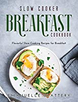 Slow Cooker Breakfast Cookbook: Flavorful Slow Cooking Recipes for Breakfast