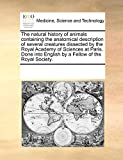 The Natural History of Animals Containing the Anatomical Description of Several Creatures Dissected by the Royal Academy of Sciences at Paris. Done In - See Notes Multiple Contributors