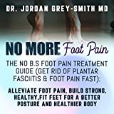 No More Foot Pain - The No B.S. Foot Pain Treatment Guide (Get Rid of Plantar Fasciitis & Foot Pain Fast): Alleviate Foot Pain, Build Strong, Healthy, Fit Feet for a Better Posture and Healthier Body