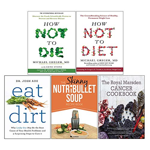 How Not to Diet[Hardcover], How Not to Die[Hardcover], Eat Dirt, The Skinny NUTRiBULLET Soup, The Royal Marsden Cancer Cookbook[Hardcover] 5 Books Collection Set