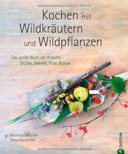 Kochen mit Wildkräutern und Wildpflanzen: Das große Buch der Kräuter,...