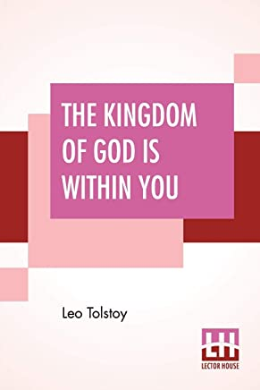 The Kingdom Of God Is Within You: Christianity Not As A Mystic Religion But As A New Theory Of Life Translated From The Russian Of Count Leo Tolstoy By Constance Garnett