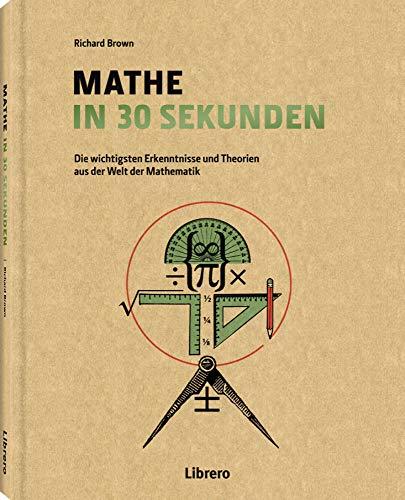 Mathe in 30 Sekunden: Die wichtigsten Erkenntnisse und Theorien aus der Welt der Mathematik