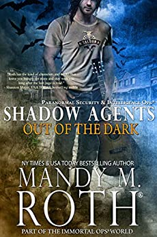 Out of the Dark: Paranormal Security and Intelligence Ops Shadow Agents: Part of the Immortal Ops World (Shadow Agents/PSI-Ops Book 4) by [Mandy M. Roth]