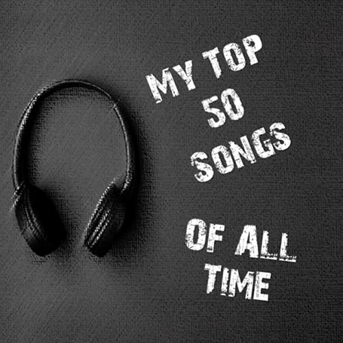 My Top 50 Best Songs Of All Time: Create Your Top 50 Best Songs You Have Ever Heard In Your Life For...