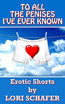 To All the Penises I've Ever Known: Erotic Shorts by Lori Schafer by [Lori Schafer]