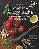 Die Low-Carb-Alltagsküche: 110 Koch- und Backrezepte, die jeder kann!
