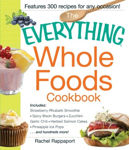 The Everything Whole Foods Cookbook: Includes: Strawberry-Rhubarb Smoothie, Spicy Bison Burgers, Zucchini-Garlic Chili, Herbed Salmon Cakes, Pineapple ... Pineapple Ice Pops...and Hundreds More!