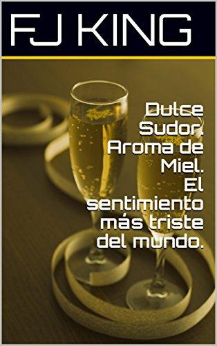 Dulce Sudor. Aroma de Miel. El sentimiento más triste del mundo. (Spanish Edition)