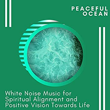Peaceful Ocean - White Noise Music for Spiritual Alignment and Positive Vision Towards Life
