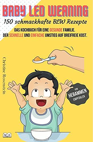 Baby LED Weaning - 150 schmackhafte BLW Rezepte: Das Kochbuch für eine gesunde Familie. Der schnelle und einfache Umstieg auf breifreie Kost.