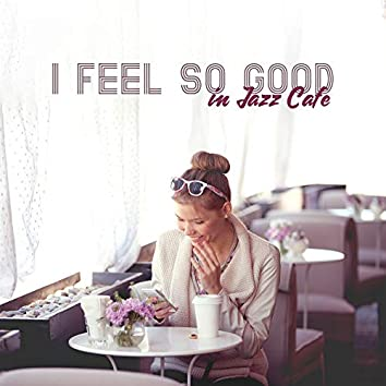 I Feel So Good in Jazz Cafe: 2019 New Smooth Jazz Instrumental Music for Spending Blessed Time wtih Love or Friends in Cafe or Restaurant, Piano Melodies and Vintage Sounds of Sax