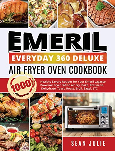 Emeril Everyday 360 Deluxe Air Fryer Oven Cookbook: 1000 Healthy Savory Recipes for Your Emeril Lagasse Power Air Fryer...