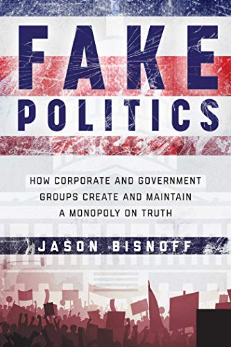 Fake Politics: How Corporate and Government Groups Create and Maintain a Monopoly on Truth (English Edition)