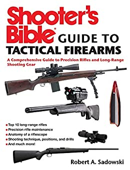 Shooter's Bible Guide to Tactical Firearms: A Comprehensive Guide to Precision Rifles and Long-Range Shooting Gear by [Robert A. Sadowski]
