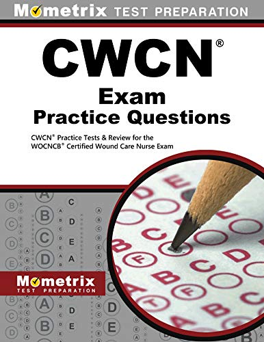 CWCN Exam Practice Questions: CWCN Practice Tests & Review for the WOCNCB Certified Wound Care Nurse Exam (Mometrix Test Preparation)