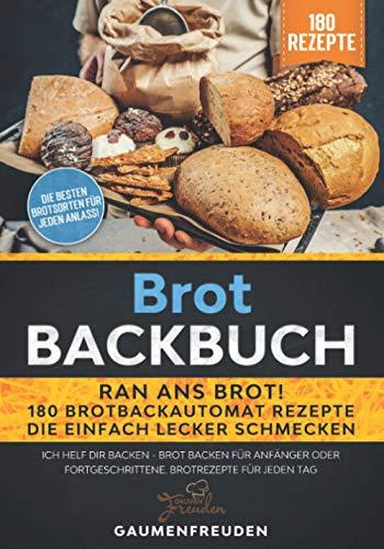 Brot Backbuch – Ran ans Brot! 180 Brotbackautomat Rezepte die einfach lecker schmecken: Ich helf dir backen - Brot backen für Anfänger oder Fortgeschrittene. Brotrezepte für jeden Tag