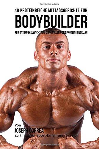48 Proteinreiche Mittagsgerichte für Bodybuilder: Reg Das Muskelwachstum ohne Pillen oder Protein-riegel an