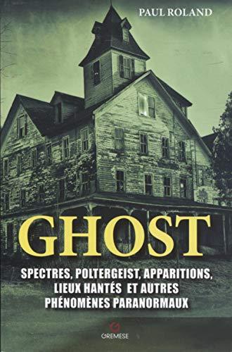 Ghost: Spectres, poltergeist, apparitions, lieux hantés et autres phénomènes paranormaux