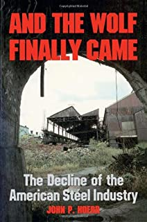 And the Wolf Finally Came: The Decline and Fall of the American Steel Industry (Pih Series in Social and Labor History)