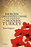 Heroin, Organized Crime, and the Making of Modern Turkey - Ryan Gingeras