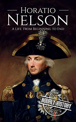 Horatio Nelson: A Life From Beginning to End (Military Biographies Book 5) (English Edition)