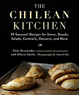 The Chilean Kitchen: 75 Seasonal Recipes for Stews, Breads, Salads, Cocktails, Desserts, and More by [Pilar Hernandez, Eileen Smith, Araceli Paz]