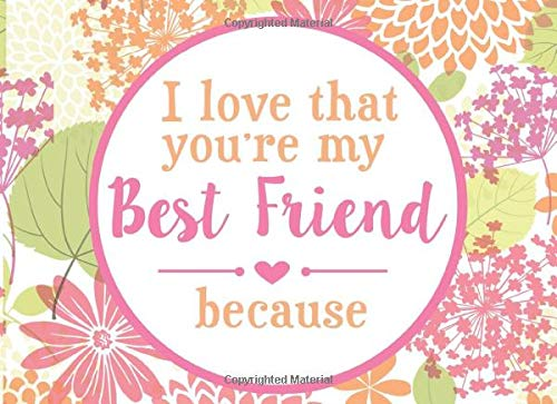 I Love That You're My Best Friend Because: Prompted Book To Write The Reasons Why You Love Your BFF (I Love You Because Book)