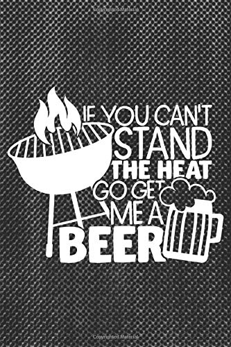If You Can't Stand The Heat Go Get Me A Beer: BBQ Smoking Log Barbecue Or Barbeque Grilling Logbook For Pitmaster, Grilled Meat Cooking Over The Fire Grill