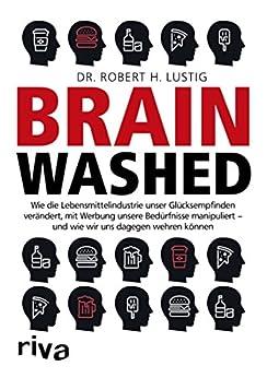 Brainwashed: Wie die Lebensmittelindustrie unser Glücksempfinden verändert, mit Werbung unsere Bedürfnisse manipuliert – und wie wir uns dagegen wehren können (German Edition) by [Robert H. Lustig]