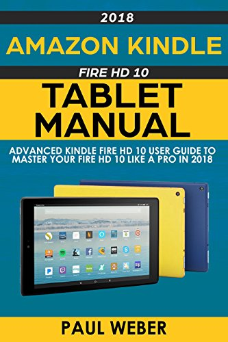 Amazon Kindle Fire HD 10 Tablet Manual: Advanced Kindle Fire HD 10 User Guide to Master your Fire HD 10 Like a Pro in 2018 (English Edition)