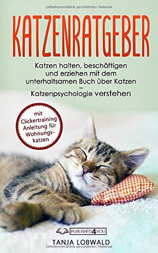 Katzenratgeber: Katzen halten, beschäftigen und erziehen mit dem unterhaltsamen Buch über Katzen – Katzenpsychologie verstehen (mit Clickertraining Anleitung für Wohnungskatzen)