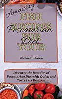 Amazing Fish Recipes for Your Pescatarian Diet: Discover the Benefits of Pescatarian Diet with Quick and Tasty Fish Recipes
