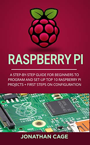 Raspberry Pi: A Step-by-Step Guide For Beginners to Program and Set-Up Top 10 Raspberry Pi Projects + First Steps on Configuration (English Edition)