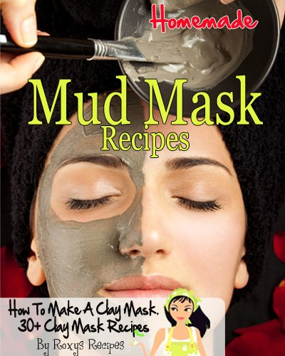 Homemade Mud and Clay Mask Recipes. 30+ How To Recipes (Pamper Yourself Book 19)
