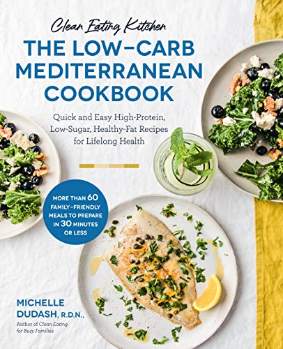 Clean Eating Kitchen: The Low-Carb Mediterranean Cookbook: Quick and Easy High-Protein, Low-Sugar, Healthy-Fat Recipes for Lifelong Health-More Than 60 ... Meals to Prepare in 30 Minutes or Less